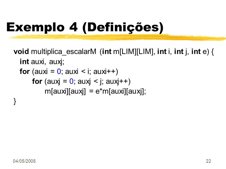Exemplo 4 (Definições) void multiplica_escalarM (int m[LIM][LIM], int i, int j, int e) { int auxi, auxj;